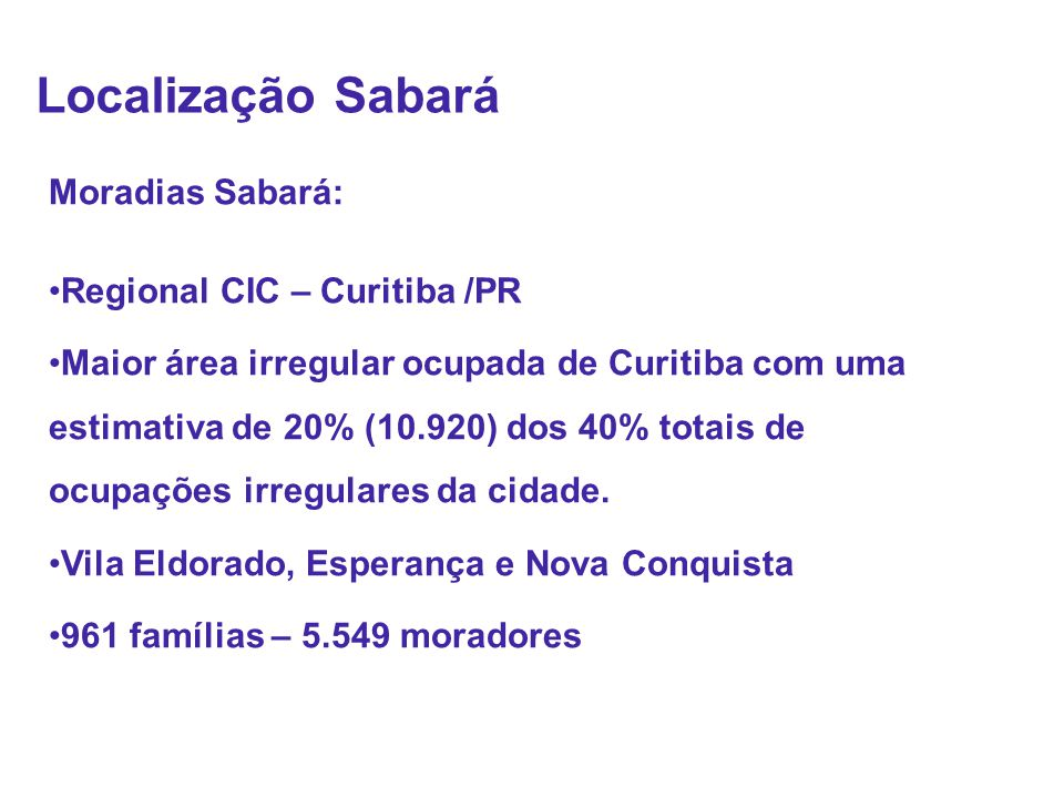 Moradias Sabará: •Regional CIC – Curitiba /PR •Maior área irregular ocupada de Curitiba com uma estimativa de 20% (10.920) dos 40% totais de ocupações