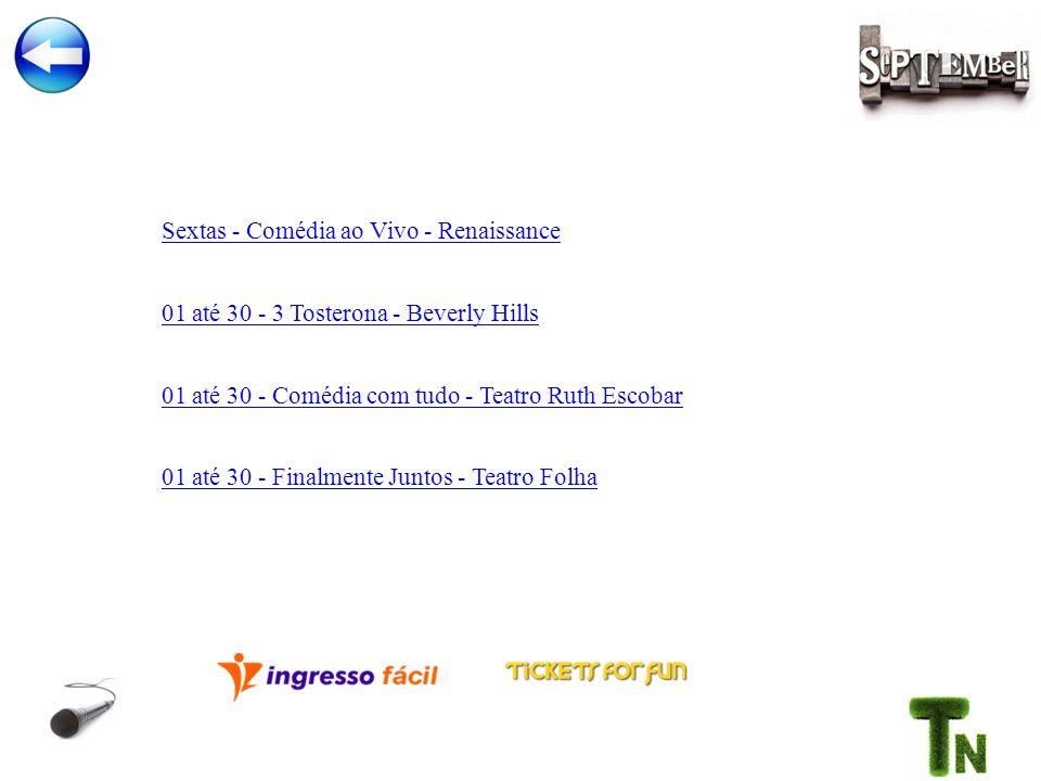 Sextas - Comédia ao Vivo - Renaissance 01 até 30 - 3 Tosterona - Beverly Hills 01 até 30 - Comédia com tudo - Teatro Ruth Escobar 01 até 30 - Finalmente Juntos - Teatro Folha