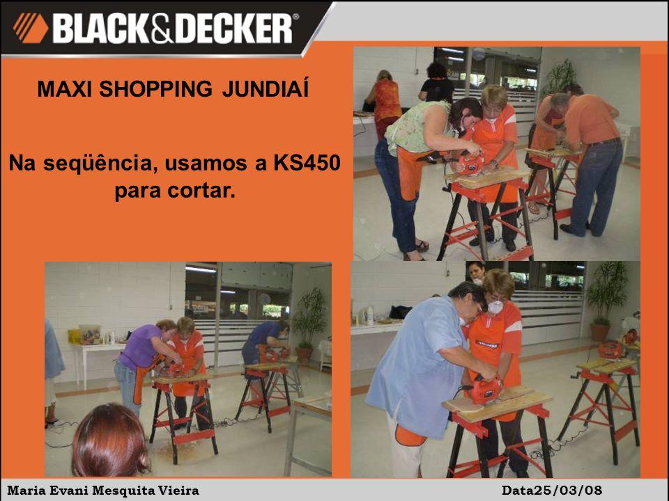 Maria Evani Mesquita Vieira Data25/03/08 MAXI SHOPPING JUNDIAÍ Na seqüência, usamos a KS450 para cortar.