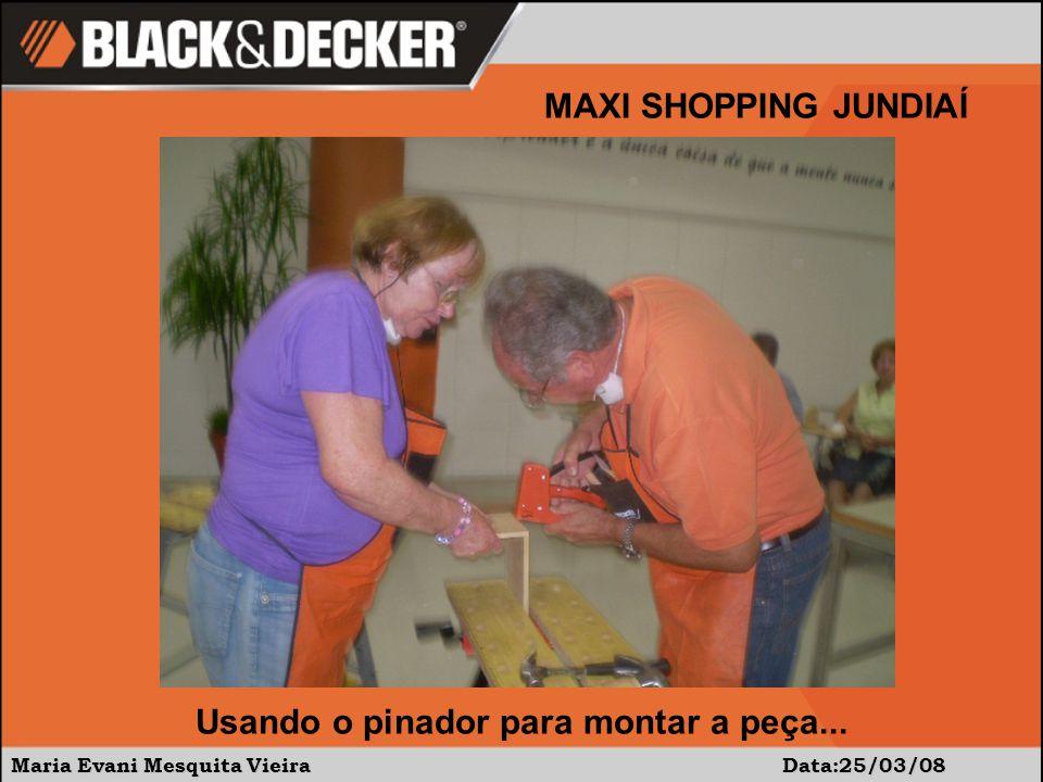 Maria Evani Mesquita Vieira Data:25/03/08 MAXI SHOPPING JUNDIAÍ Usando o pinador para montar a peça...