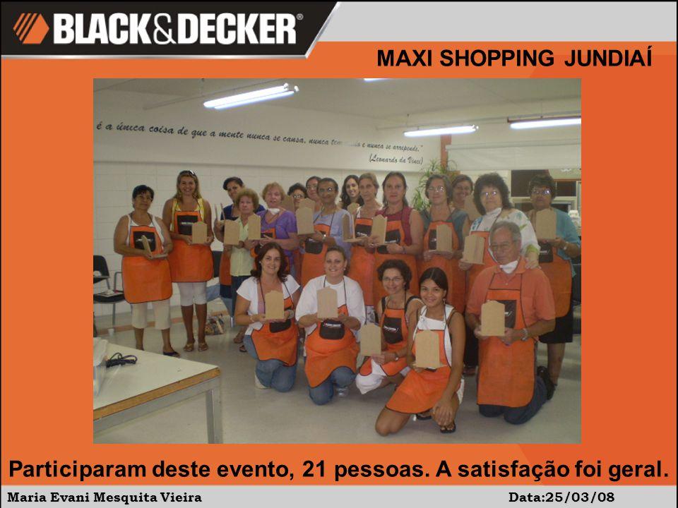 Maria Evani Mesquita Vieira Data:25/03/08 MAXI SHOPPING JUNDIAÍ Participaram deste evento, 21 pessoas. A satisfação foi geral.