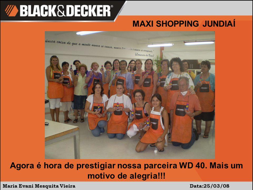 Maria Evani Mesquita Vieira Data:25/03/08 MAXI SHOPPING JUNDIAÍ Agora é hora de prestigiar nossa parceira WD 40. Mais um motivo de alegria!!!