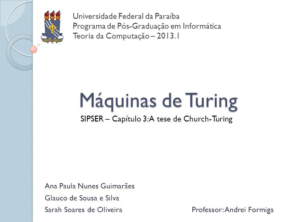 Máquinas de Turing SIPSER – Capítulo 3: A tese de Church-Turing Universidade Federal da Paraíba Programa de Pós-Graduação em Informática Teoria da Com