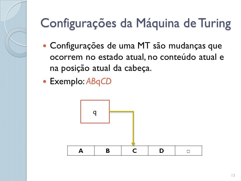 Configurações da Máquina de Turing  Configurações de uma MT são mudanças que ocorrem no estado atual, no conteúdo atual e na posição atual da cabeça.