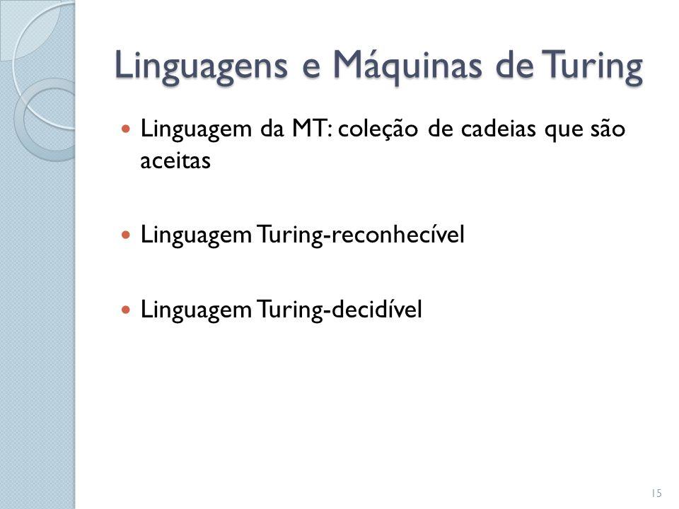Linguagens e Máquinas de Turing  Linguagem da MT: coleção de cadeias que são aceitas  Linguagem Turing-reconhecível  Linguagem Turing-decidível 15