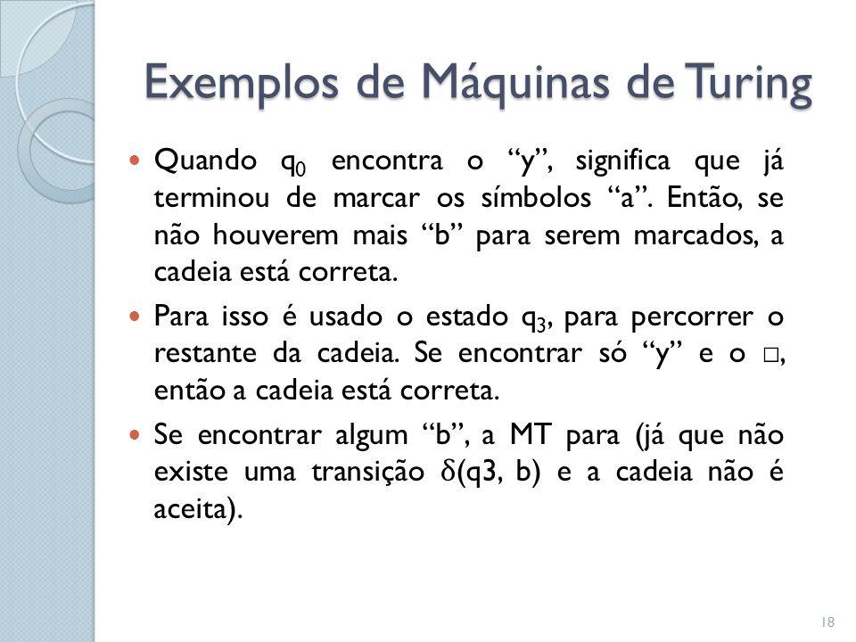 """Exemplos de Máquinas de Turing  Quando q 0 encontra o """"y"""", significa que já terminou de marcar os símbolos """"a"""". Então, se não houverem mais """"b"""" para"""