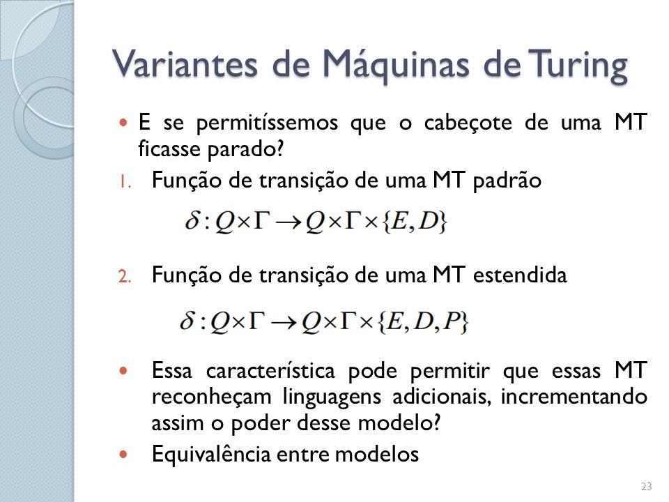 Variantes de Máquinas de Turing  E se permitíssemos que o cabeçote de uma MT ficasse parado? 1. Função de transição de uma MT padrão 2. Função de tra