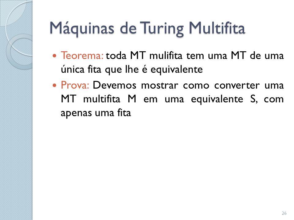 Máquinas de Turing Multifita  Teorema: toda MT mulifita tem uma MT de uma única fita que lhe é equivalente  Prova: Devemos mostrar como converter um