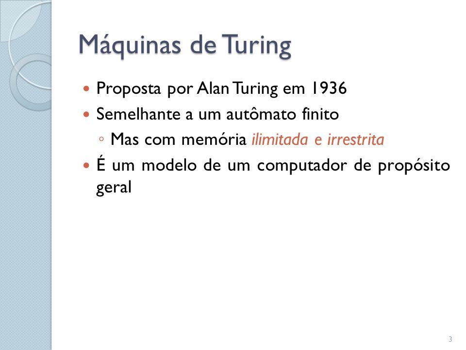 Máquinas de Turing  Proposta por Alan Turing em 1936  Semelhante a um autômato finito ◦ Mas com memória ilimitada e irrestrita  É um modelo de um c