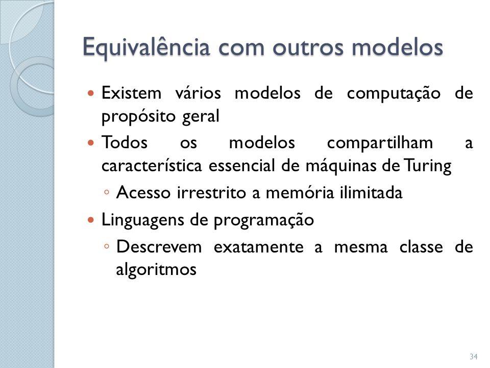 Equivalência com outros modelos  Existem vários modelos de computação de propósito geral  Todos os modelos compartilham a característica essencial d