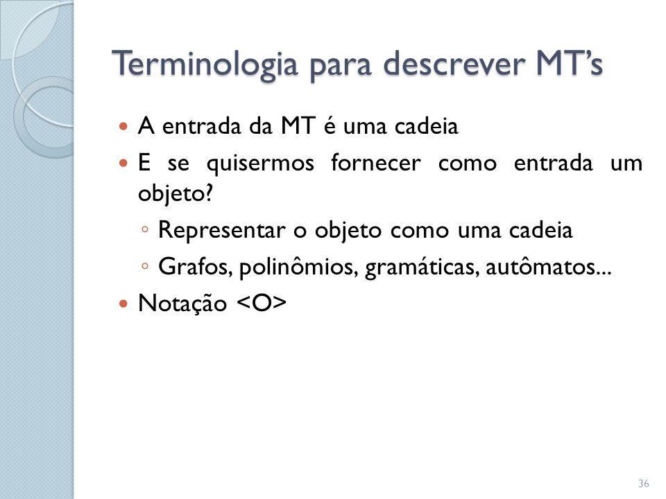 Terminologia para descrever MT's  A entrada da MT é uma cadeia  E se quisermos fornecer como entrada um objeto? ◦ Representar o objeto como uma cade