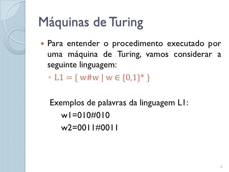 Máquinas de Turing  Para entender o procedimento executado por uma máquina de Turing, vamos considerar a seguinte linguagem: ◦ L1 = { w#w   w ∈ {0,1}