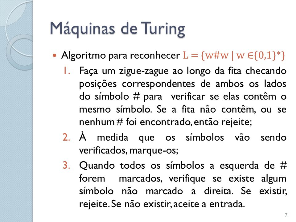 Máquinas de Turing  Algoritmo para reconhecer L = {w#w   w ∈{0,1}*} 1.Faça um zigue-zague ao longo da fita checando posições correspondentes de ambos