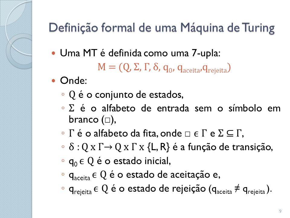 Definição formal de uma Máquina de Turing  Uma MT é definida como uma 7-upla: M = (Q, Σ, Γ, δ, q 0, q aceita,q rejeita )  Onde: ◦ Q é o conjunto de