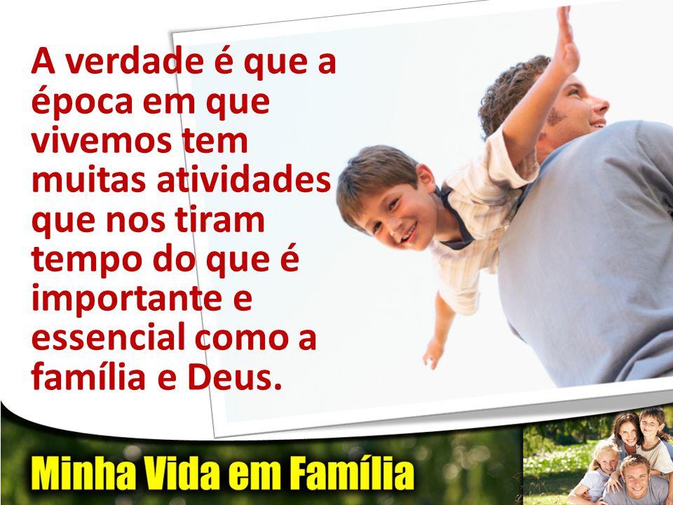A verdade é que a época em que vivemos tem muitas atividades que nos tiram tempo do que é importante e essencial como a família e Deus.