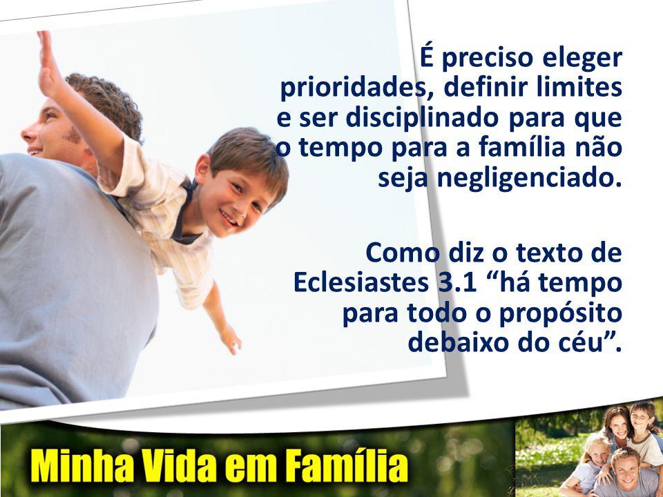 É preciso eleger prioridades, definir limites e ser disciplinado para que o tempo para a família não seja negligenciado. Como diz o texto de Eclesiast