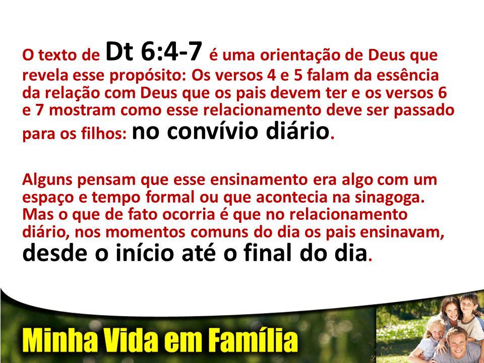 O texto de Dt 6:4-7 é uma orientação de Deus que revela esse propósito: Os versos 4 e 5 falam da essência da relação com Deus que os pais devem ter e