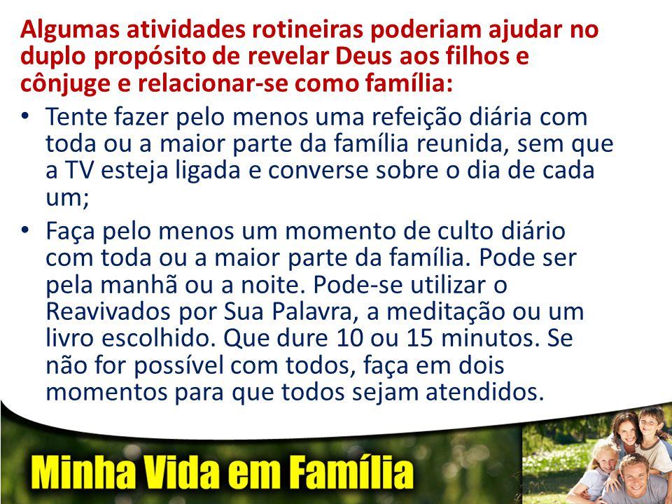 Algumas atividades rotineiras poderiam ajudar no duplo propósito de revelar Deus aos filhos e cônjuge e relacionar-se como família: • Tente fazer pelo