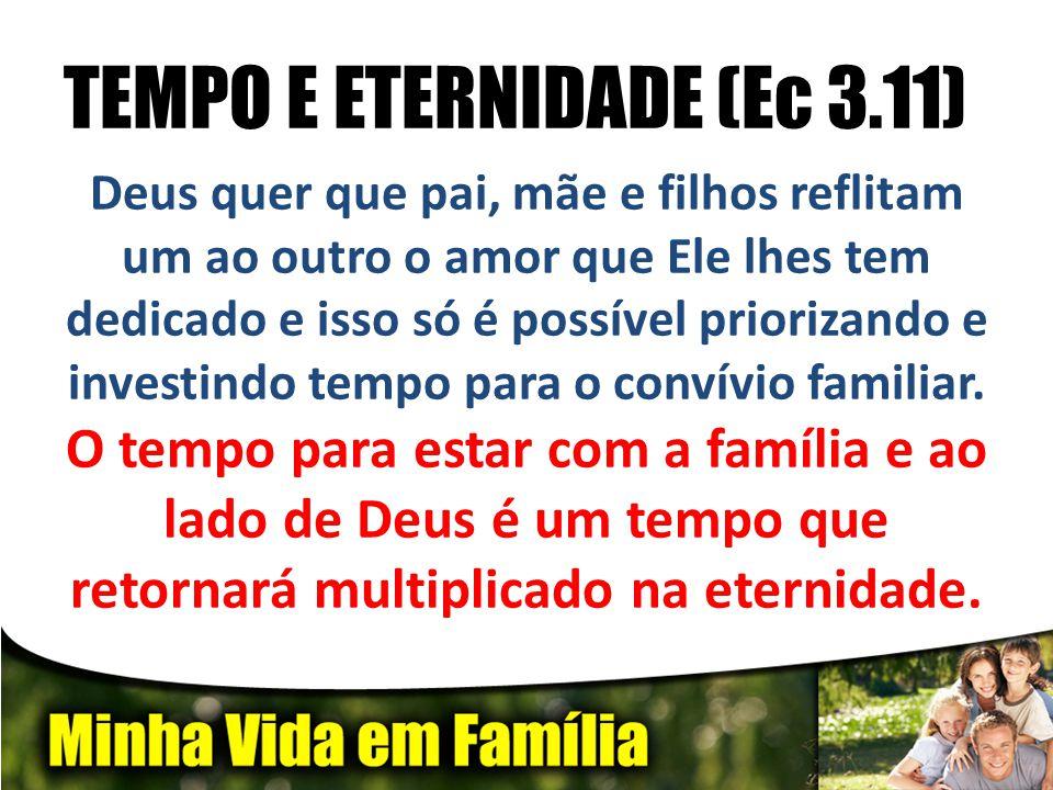 TEMPO E ETERNIDADE (Ec 3.11) Deus quer que pai, mãe e filhos reflitam um ao outro o amor que Ele lhes tem dedicado e isso só é possível priorizando e