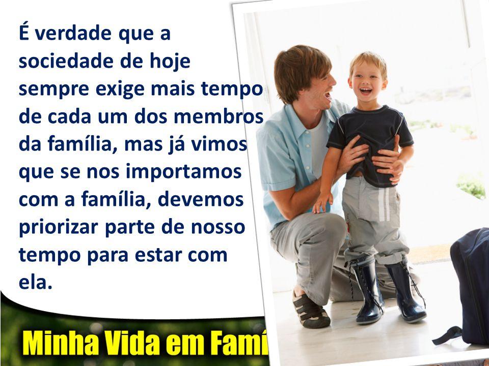 É verdade que a sociedade de hoje sempre exige mais tempo de cada um dos membros da família, mas já vimos que se nos importamos com a família, devemos