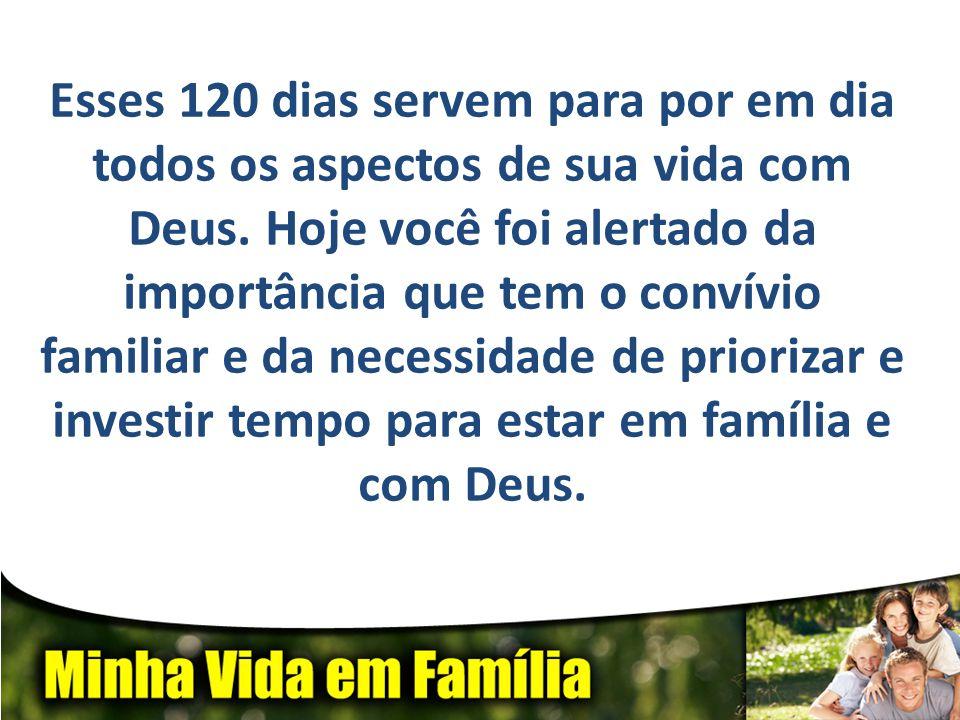Esses 120 dias servem para por em dia todos os aspectos de sua vida com Deus. Hoje você foi alertado da importância que tem o convívio familiar e da n