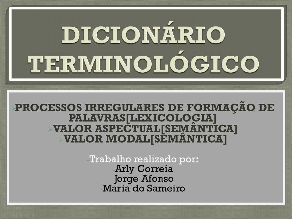 PROCESSOS IRREGULARES DE FORMAÇÃO DE PALAVRAS[LEXICOLOGIA]  VALOR ASPECTUAL[SEMÂNTICA]  VALOR MODAL[SEMÂNTICA] - Trabalho realizado por: - Arly Correia - Jorge Afonso - Maria do Sameiro