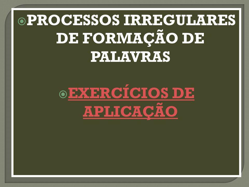  PROCESSOS IRREGULARES DE FORMAÇÃO DE PALAVRAS  EXERCÍCIOS DE APLICAÇÃO EXERCÍCIOS DE APLICAÇÃO