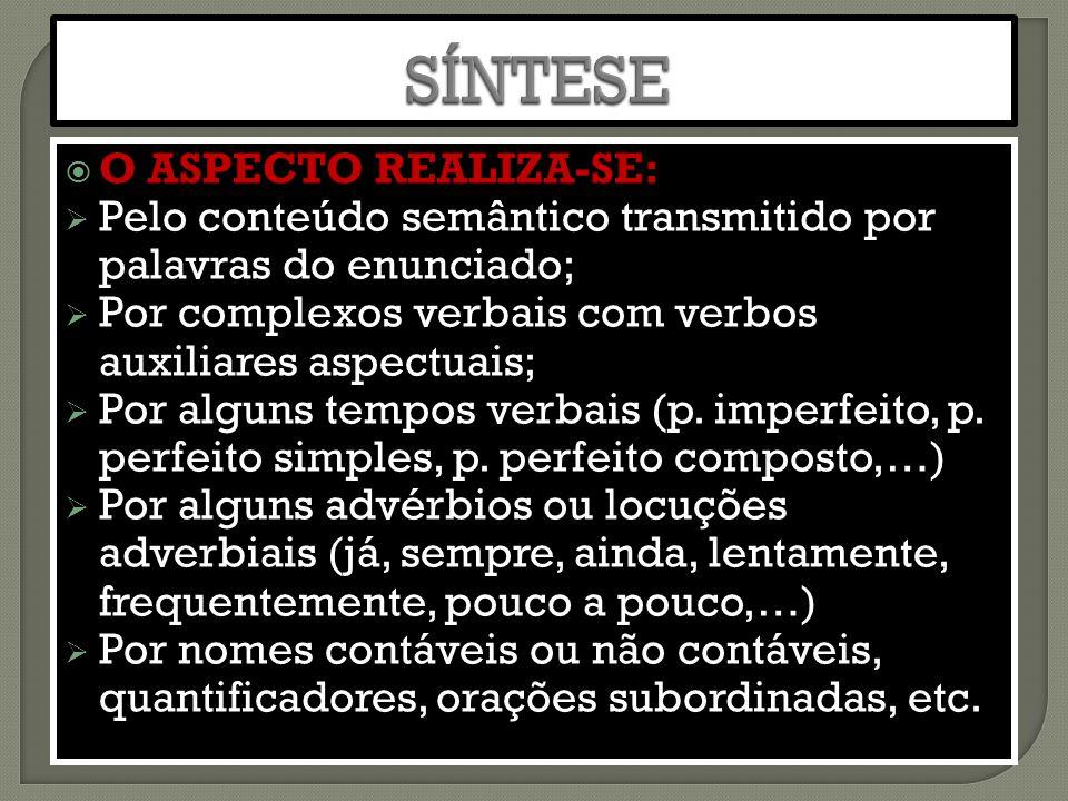  O ASPECTO REALIZA-SE:  Pelo conteúdo semântico transmitido por palavras do enunciado;  Por complexos verbais com verbos auxiliares aspectuais;  Por alguns tempos verbais (p.