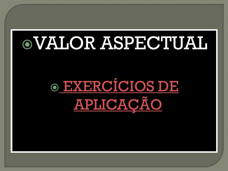  VALOR ASPECTUAL  EXERCÍCIOS DE APLICAÇÃOEXERCÍCIOS DE APLICAÇÃO  VALOR ASPECTUAL  EXERCÍCIOS DE APLICAÇÃO EXERCÍCIOS DE APLICAÇÃO