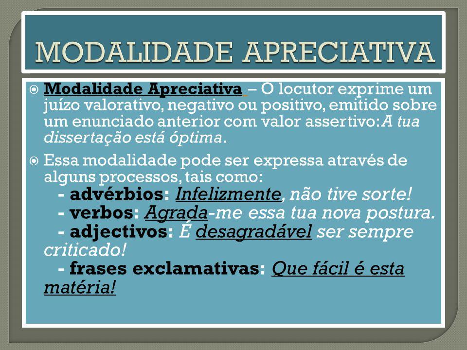  Modalidade Apreciativa – O locutor exprime um juízo valorativo, negativo ou positivo, emitido sobre um enunciado anterior com valor assertivo: A tua dissertação está óptima.