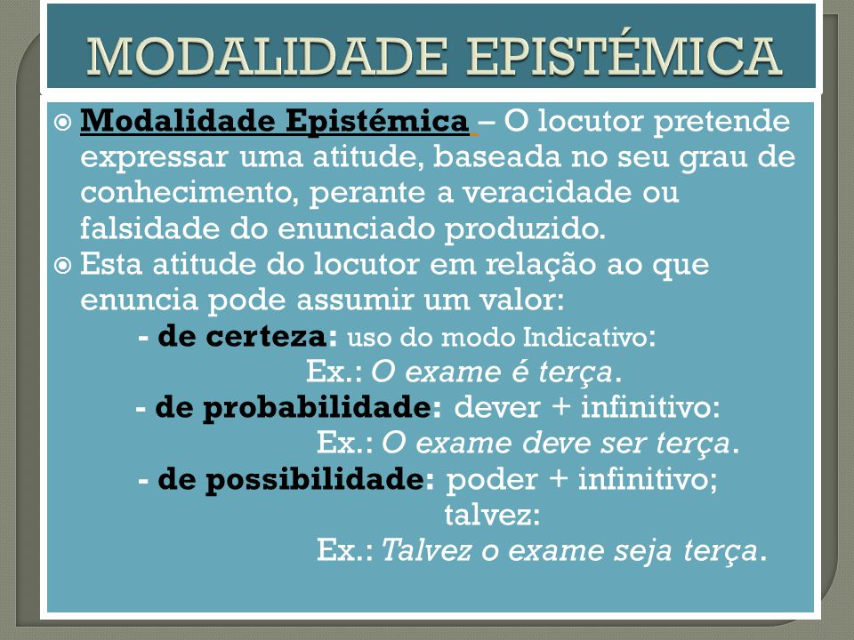  Modalidade Epistémica – O locutor pretende expressar uma atitude, baseada no seu grau de conhecimento, perante a veracidade ou falsidade do enunciado produzido.