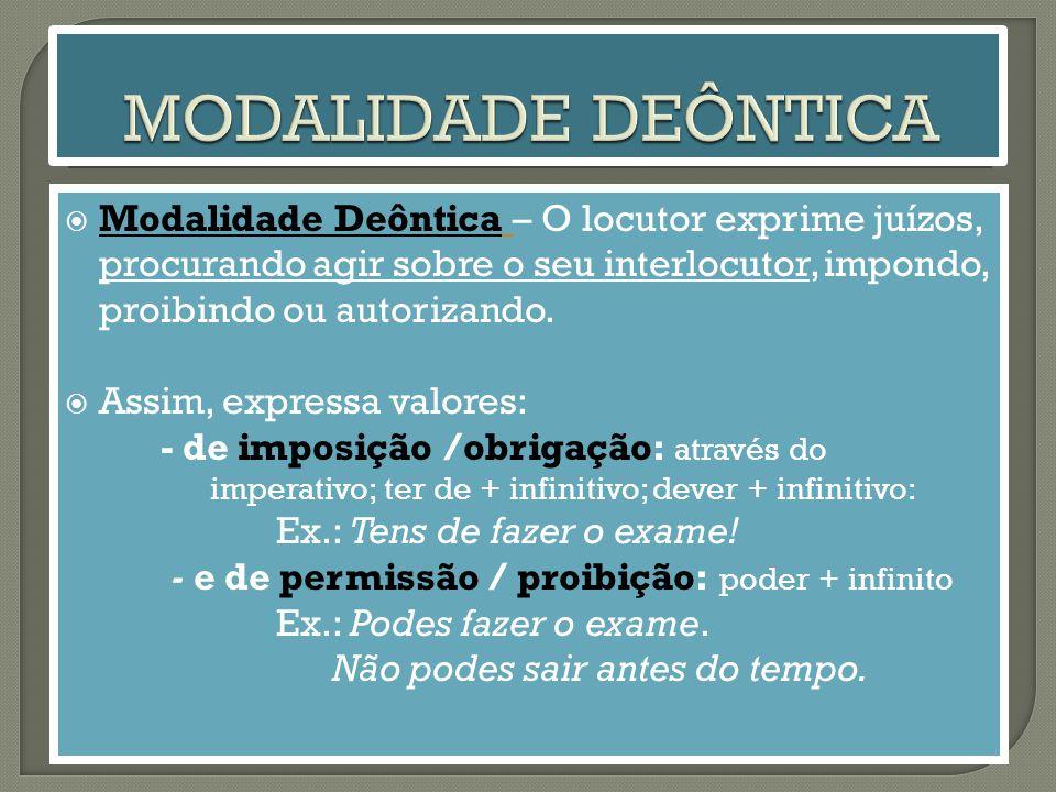  Modalidade Deôntica – O locutor exprime juízos, procurando agir sobre o seu interlocutor, impondo, proibindo ou autorizando.