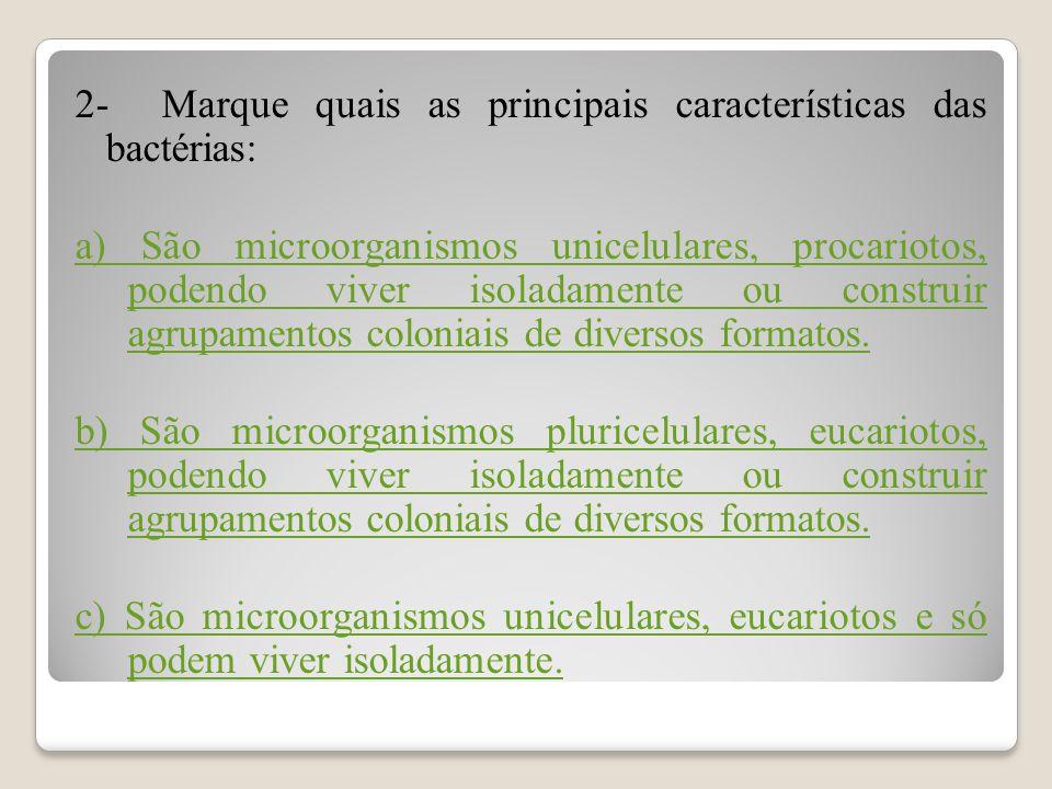 2- Marque quais as principais características das bactérias: a) São microorganismos unicelulares, procariotos, podendo viver isoladamente ou construir