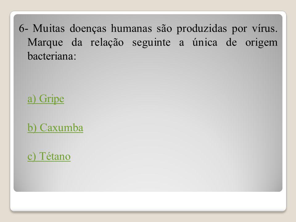 6- Muitas doenças humanas são produzidas por vírus. Marque da relação seguinte a única de origem bacteriana: a) Gripe b) Caxumba c) Tétano