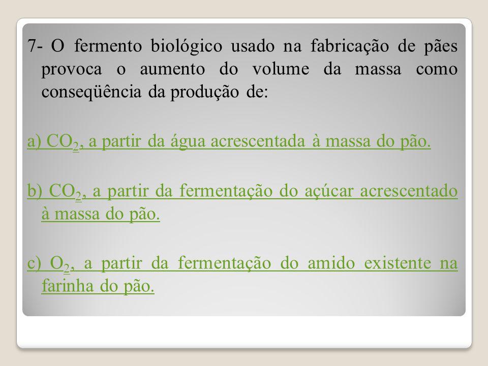 7- O fermento biológico usado na fabricação de pães provoca o aumento do volume da massa como conseqüência da produção de: a) CO 2, a partir da água a