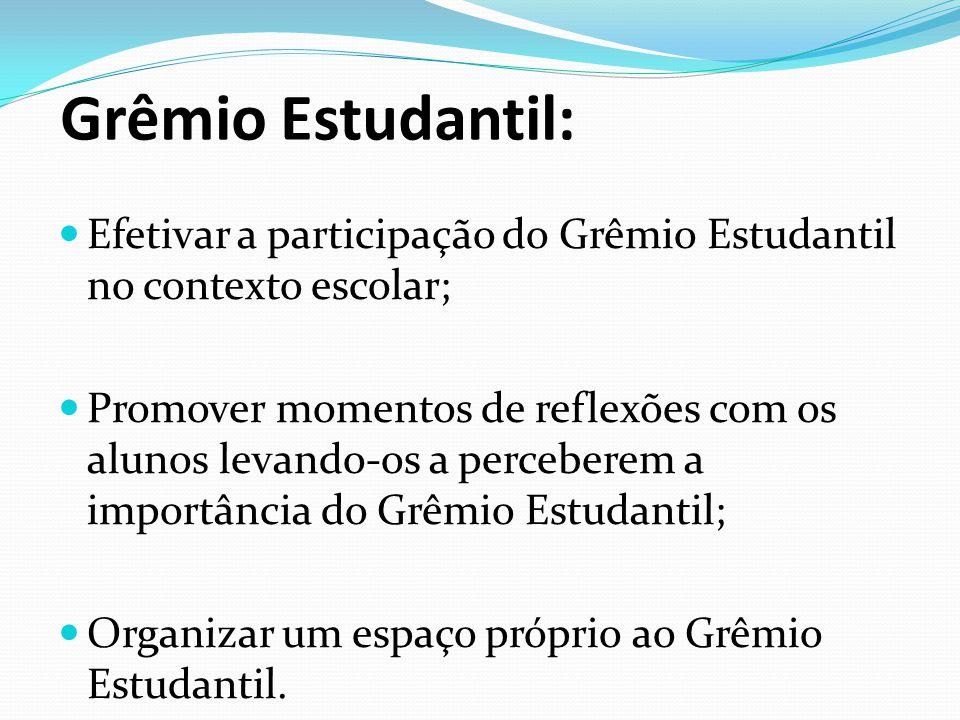 Grêmio Estudantil:  Efetivar a participação do Grêmio Estudantil no contexto escolar;  Promover momentos de reflexões com os alunos levando-os a per