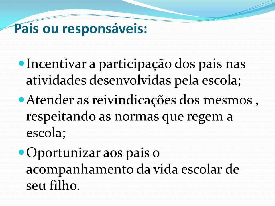 Pais ou responsáveis:  Incentivar a participação dos pais nas atividades desenvolvidas pela escola;  Atender as reivindicações dos mesmos, respeitan