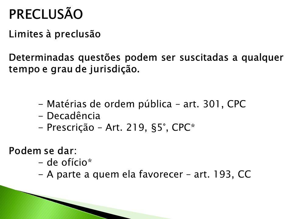 PRECLUSÃO Limites à preclusão Determinadas questões podem ser suscitadas a qualquer tempo e grau de jurisdição. - Matérias de ordem pública – art. 301