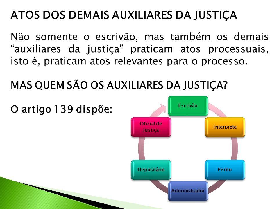 """ATOS DOS DEMAIS AUXILIARES DA JUSTIÇA Não somente o escrivão, mas também os demais """"auxiliares da justiça"""" praticam atos processuais, isto é, praticam"""