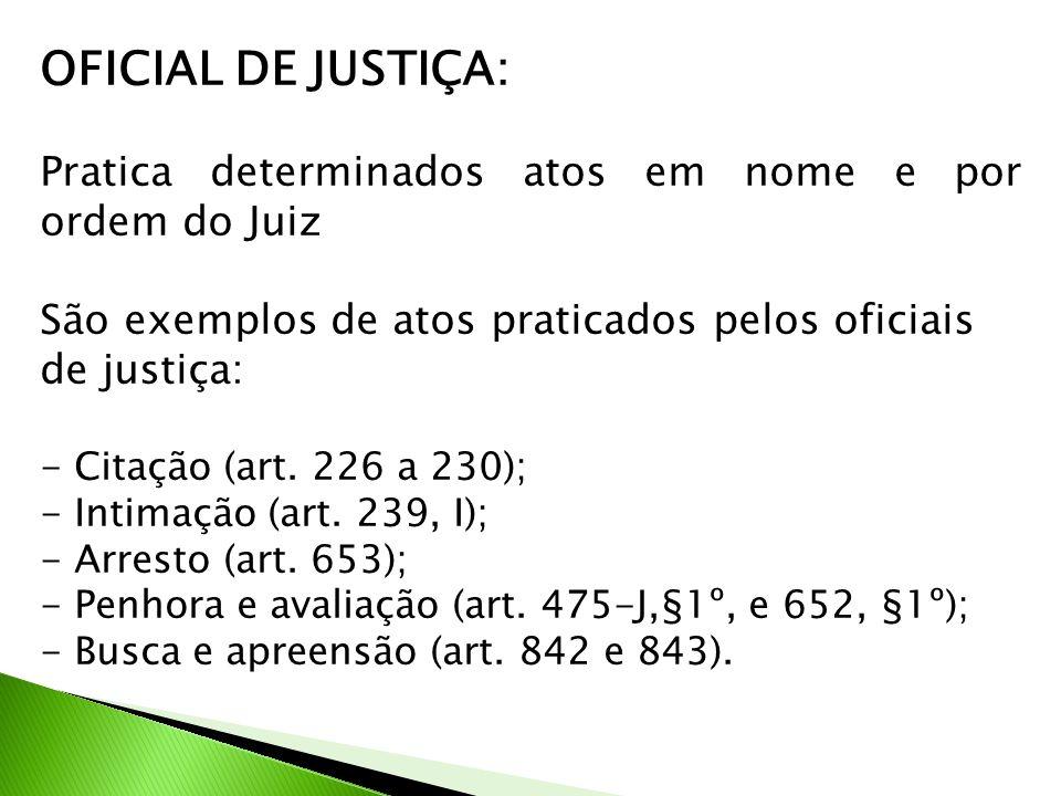 OFICIAL DE JUSTIÇA: Pratica determinados atos em nome e por ordem do Juiz São exemplos de atos praticados pelos oficiais de justiça: - Citação (art. 2