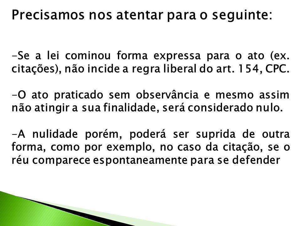 Precisamos nos atentar para o seguinte: -Se a lei cominou forma expressa para o ato (ex. citações), não incide a regra liberal do art. 154, CPC. -O at