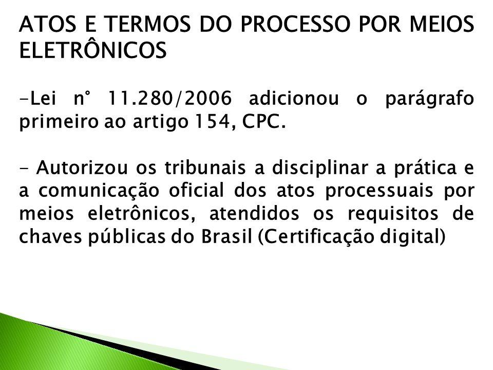ATOS E TERMOS DO PROCESSO POR MEIOS ELETRÔNICOS -Lei n° 11.280/2006 adicionou o parágrafo primeiro ao artigo 154, CPC. - Autorizou os tribunais a disc
