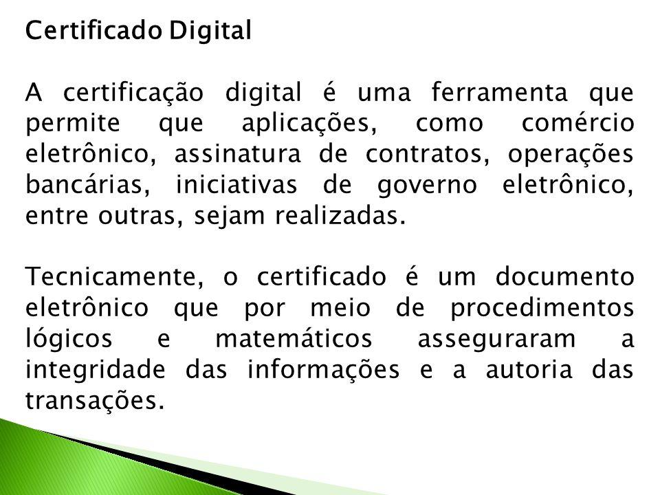 Certificado Digital A certificação digital é uma ferramenta que permite que aplicações, como comércio eletrônico, assinatura de contratos, operações bancárias, iniciativas de governo eletrônico, entre outras, sejam realizadas.