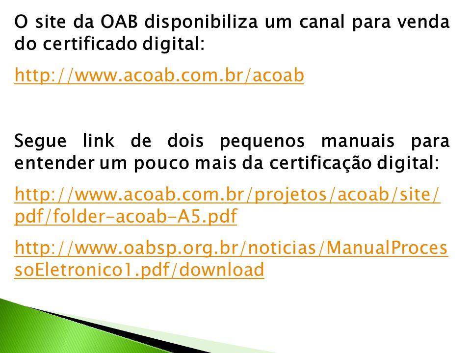 O site da OAB disponibiliza um canal para venda do certificado digital: http://www.acoab.com.br/acoab Segue link de dois pequenos manuais para entender um pouco mais da certificação digital: http://www.acoab.com.br/projetos/acoab/site/ pdf/folder-acoab-A5.pdf http://www.oabsp.org.br/noticias/ManualProces soEletronico1.pdf/download