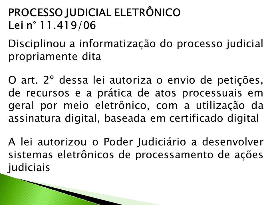 PROCESSO JUDICIAL ELETRÔNICO Lei n° 11.419/06 Disciplinou a informatização do processo judicial propriamente dita O art. 2º dessa lei autoriza o envio