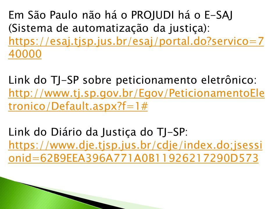 Em São Paulo não há o PROJUDI há o E-SAJ (Sistema de automatização da justiça): https://esaj.tjsp.jus.br/esaj/portal.do?servico=7 40000 Link do TJ-SP sobre peticionamento eletrônico: http://www.tj.sp.gov.br/Egov/PeticionamentoEle tronico/Default.aspx?f=1# Link do Diário da Justiça do TJ-SP: https://www.dje.tjsp.jus.br/cdje/index.do;jsessi onid=62B9EEA396A771A0B11926217290D573