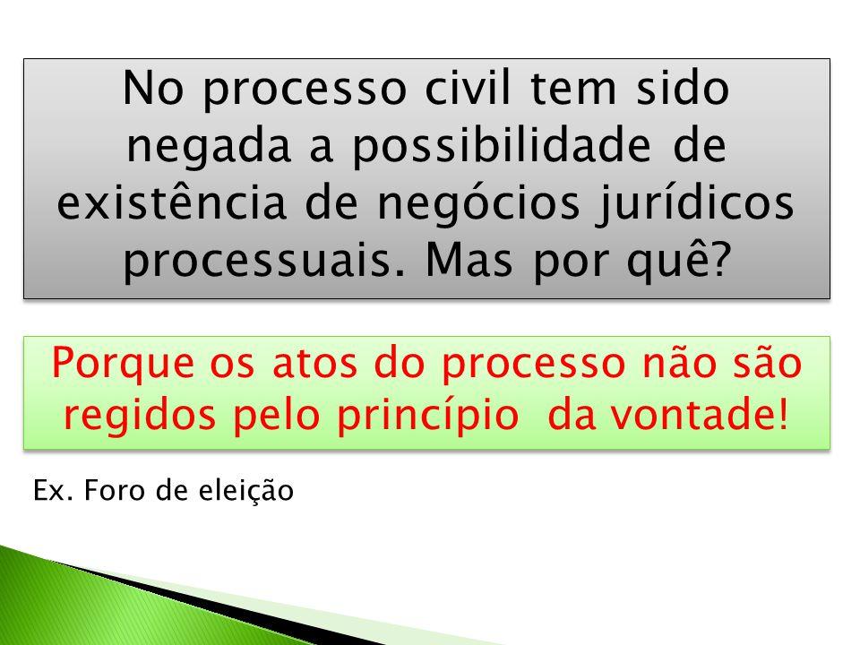 No processo civil tem sido negada a possibilidade de existência de negócios jurídicos processuais. Mas por quê? Porque os atos do processo não são reg