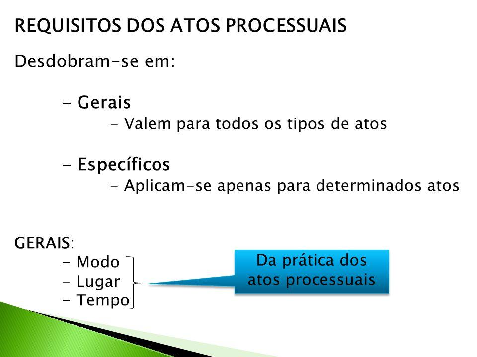 REQUISITOS DOS ATOS PROCESSUAIS Desdobram-se em: - Gerais - Valem para todos os tipos de atos - Específicos - Aplicam-se apenas para determinados atos