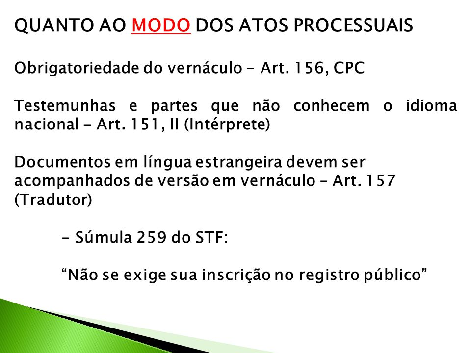 QUANTO AO MODO DOS ATOS PROCESSUAIS Obrigatoriedade do vernáculo - Art. 156, CPC Testemunhas e partes que não conhecem o idioma nacional - Art. 151, I