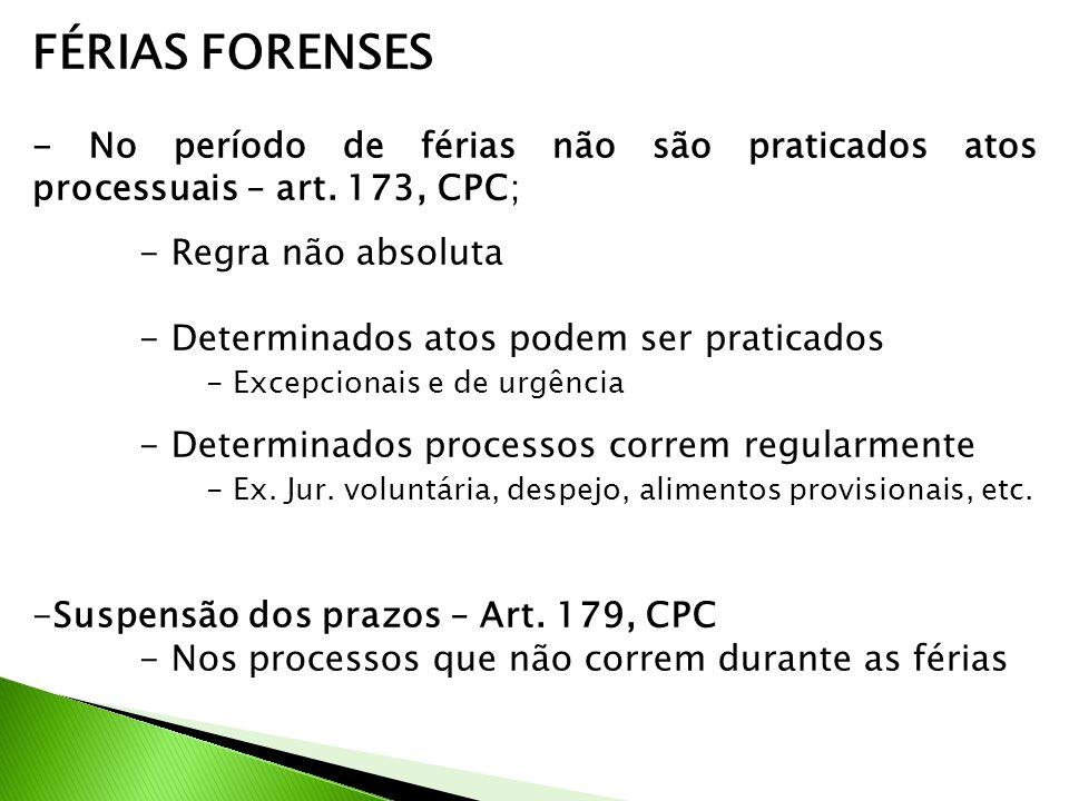 FÉRIAS FORENSES - No período de férias não são praticados atos processuais – art. 173, CPC; - Regra não absoluta - Determinados atos podem ser pratica